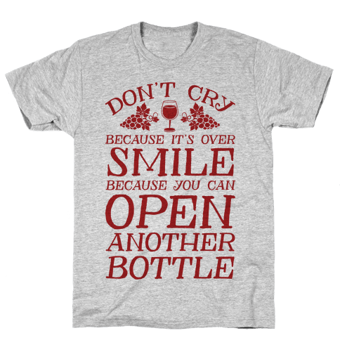 Don't Cry Because It's Over Smile Because You Can't Open Another Bottle Mens T-Shirt