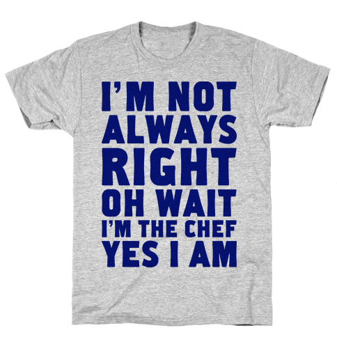 I'm Not Always Right, oh Wait I'm the Chef, Yes I am