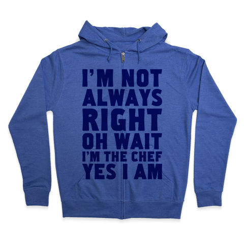 I'm Not Always Right, oh Wait I'm the Chef, Yes I am Zip Hoodie
