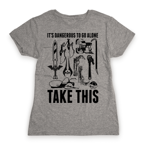 It's Dangerous to Go Alone Take This Womens T-Shirt