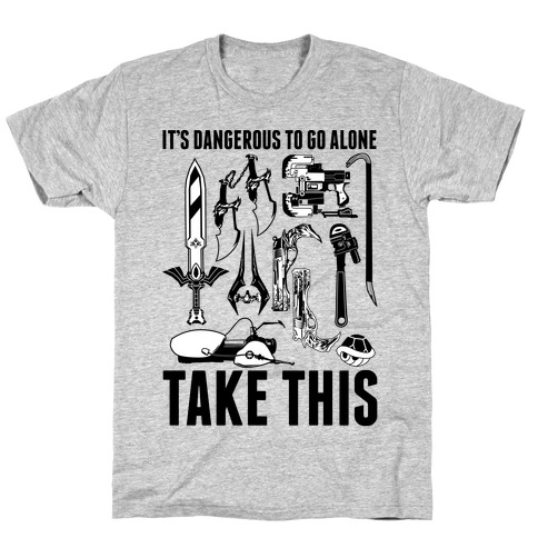 It's Dangerous to Go Alone Take This T-Shirt