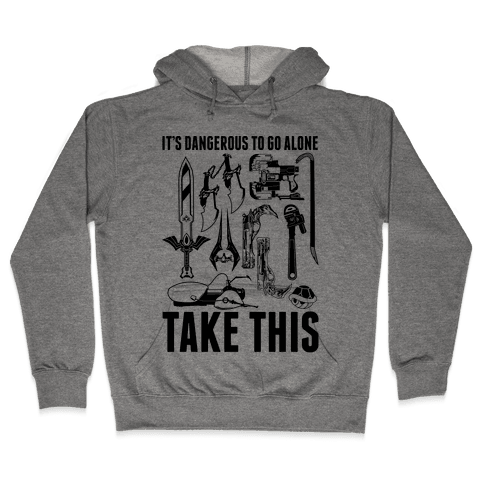 It's Dangerous to Go Alone Take This Hooded Sweatshirt