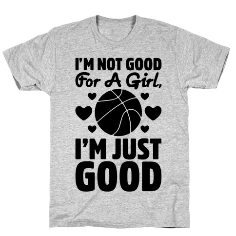 I'm Not Good For A Girl I'm Just Good Basketball T-Shirt