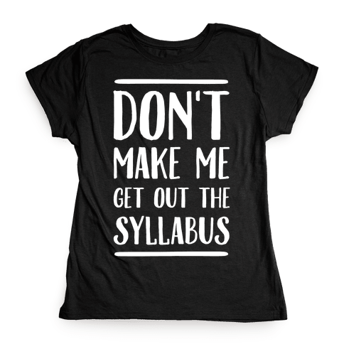 Don't Make Me Get Out The Syllabus Womens T-Shirt