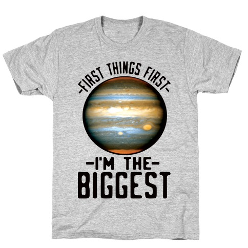 First Things First I'm the Biggest Jupiter T-Shirt