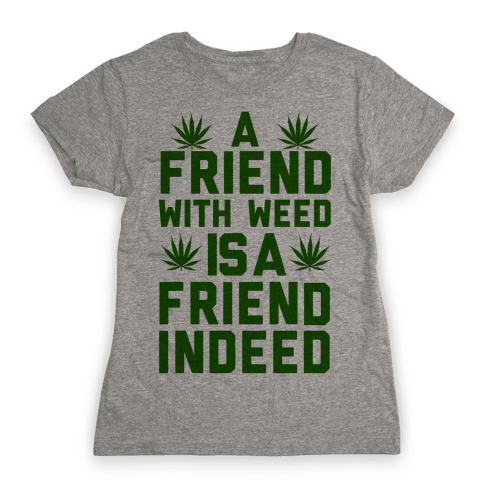 A Friend With Weed is a Friend Indeed Womens T-Shirt