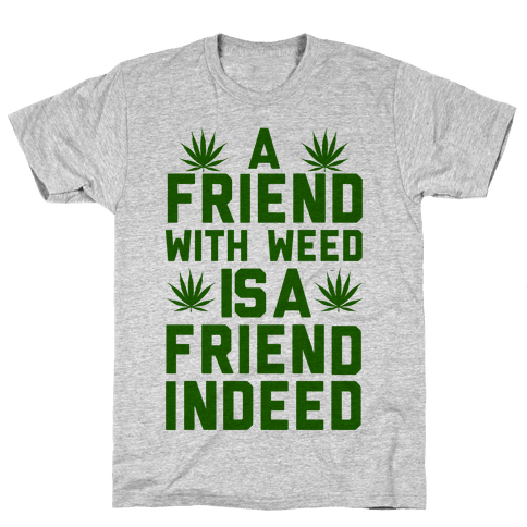 A Friend With Weed is a Friend Indeed Mens T-Shirt