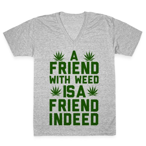 A Friend With Weed is a Friend Indeed V-Neck Tee Shirt