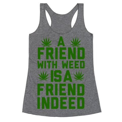 A Friend With Weed is a Friend Indeed Racerback Tank Top