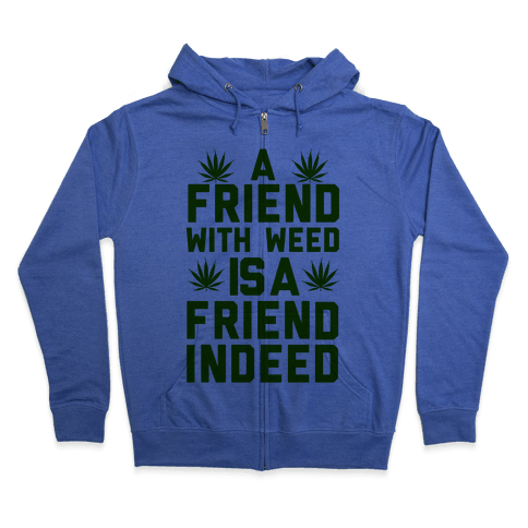 A Friend With Weed is a Friend Indeed Zip Hoodie