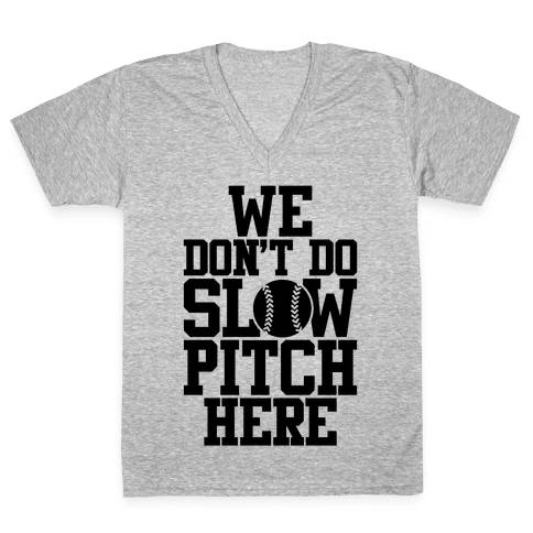 We Don't Do Slow Pitch Here V-Neck Tee Shirt