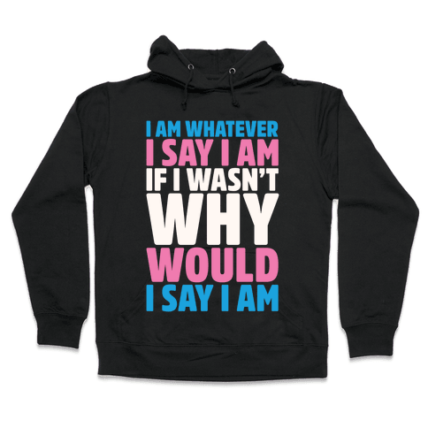 I Am Whatever I Say I Am Hooded Sweatshirt