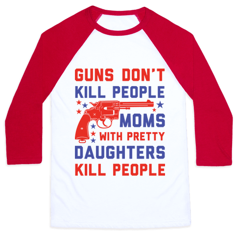 Guns Don't Kill People Moms with Pretty Daughters Kill People Baseball Tee