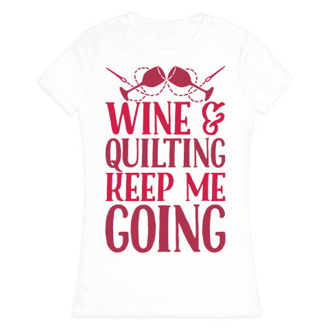 Wine & Quilting Keep Me Going Womens T-Shirt