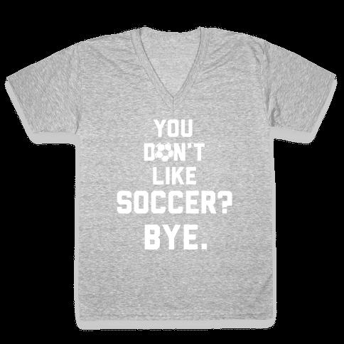 You Don't Like Soccer? V-Neck Tee Shirt