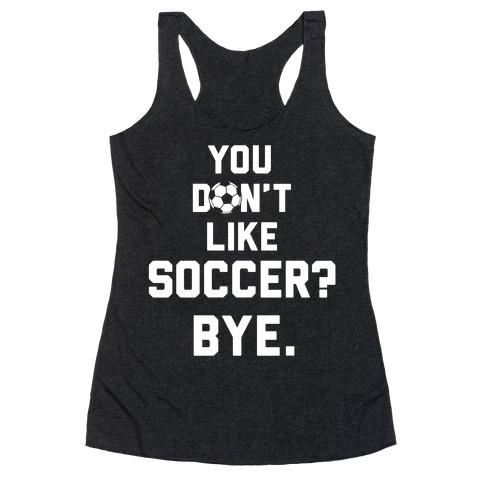 You Don't Like Soccer? Racerback Tank Top