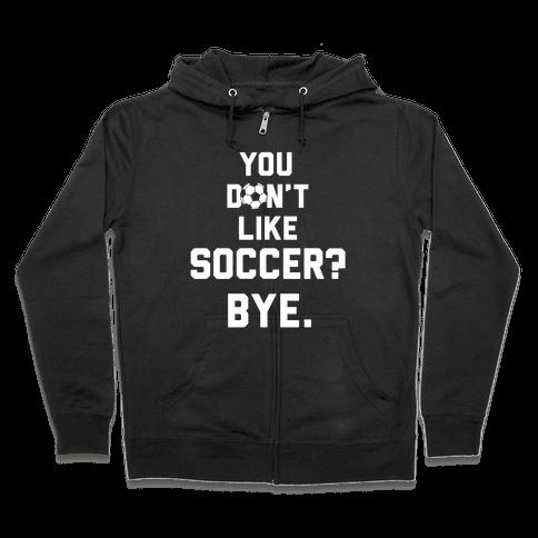 You Don't Like Soccer? Zip Hoodie