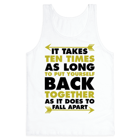 It Takes Ten Times As Long to Put Yourself Back Together As It Does to Fall Apart Tank Top
