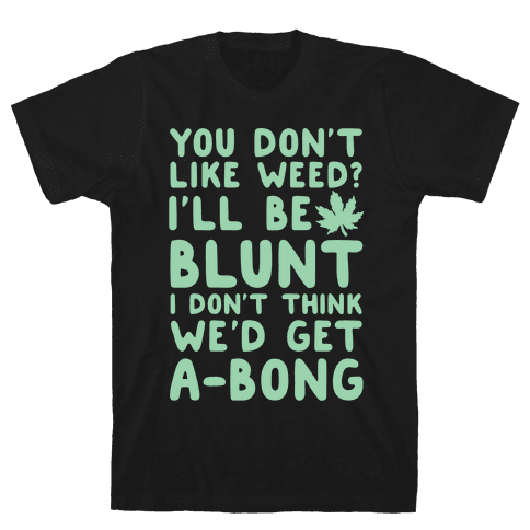 You Don't Like Weed? I'll Be Blunt I Don't Think We'd Get A-Bong Mens T-Shirt