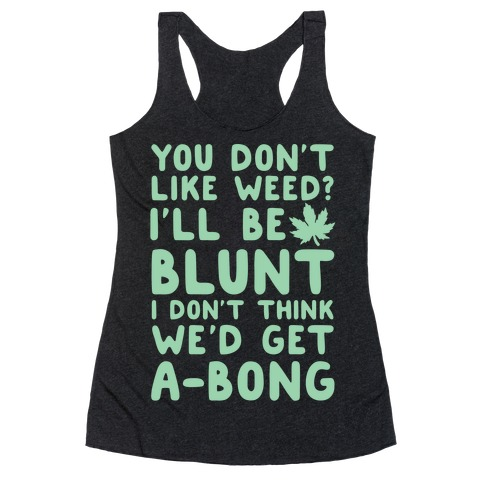 You Don't Like Weed? I'll Be Blunt I Don't Think We'd Get A-Bong Racerback Tank Top