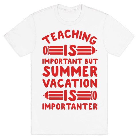 Teaching Is Important But Summer Vacation Is Importanter