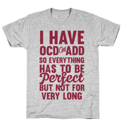 I Have OCD And ADD So Everything Has To Be Perfect But Not For Very Long Mens T-Shirt