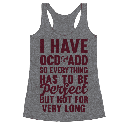 I Have OCD And ADD So Everything Has To Be Perfect But Not For Very Long Racerback Tank Top