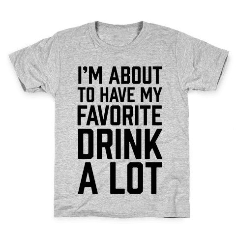 I'm About To Have My Favorite Drink A lot Kids T-Shirt