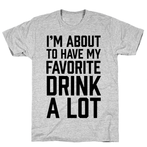 I'm About To Have My Favorite Drink A lot Mens T-Shirt