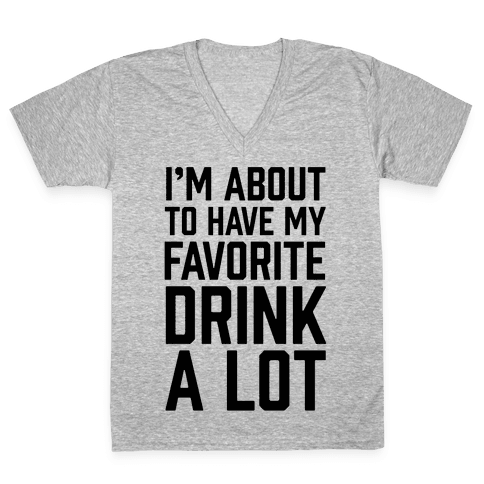 I'm About To Have My Favorite Drink A lot V-Neck Tee Shirt