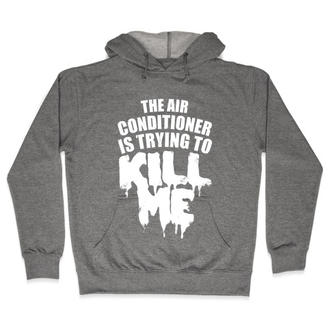 The Air Conditioner Is Trying To Kill Me Hooded Sweatshirt