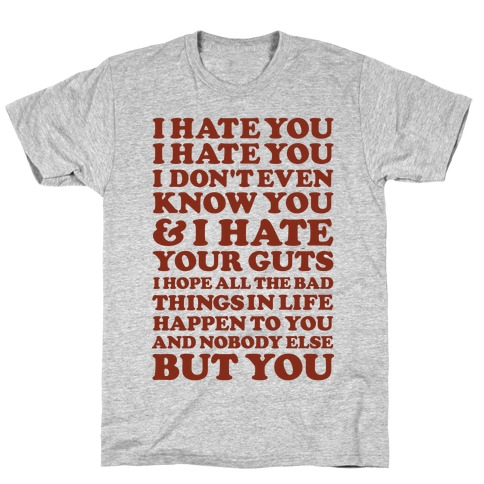 I Hate You I Hate You I Don't Even Know You and I Hate You T-Shirt