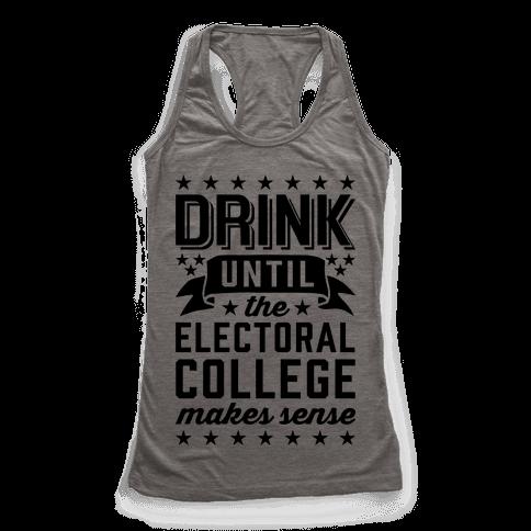 Drink Until The Electoral College Makes Sense Racerback Tank Top