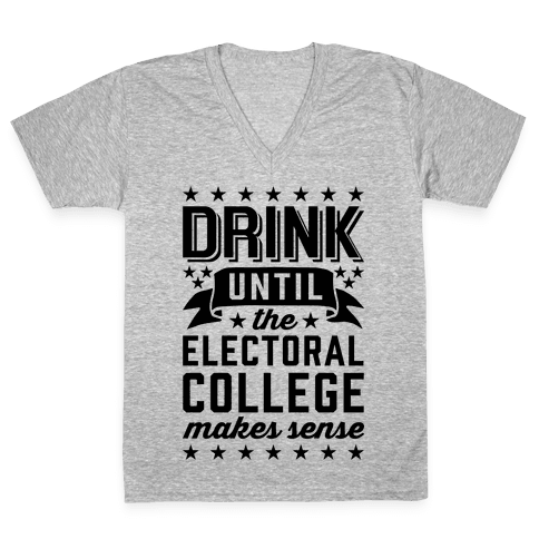 Drink Until The Electoral College Makes Sense V-Neck Tee Shirt