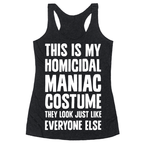 This Is My homicidal Maniac Costume They Look Just Like Everyone Else. Racerback Tank Top