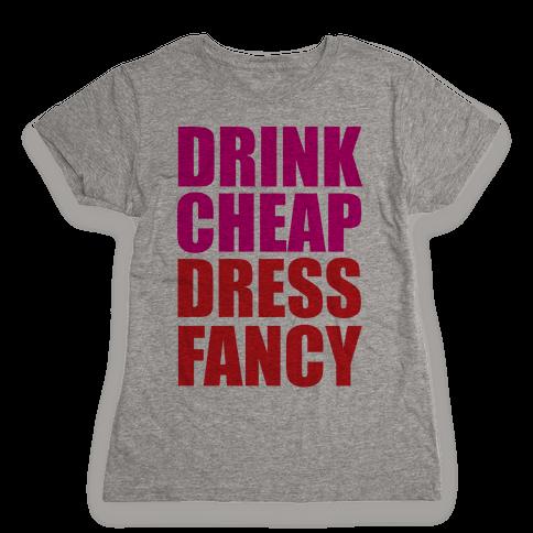 Drink Cheap, Dress Fancy Womens T-Shirt