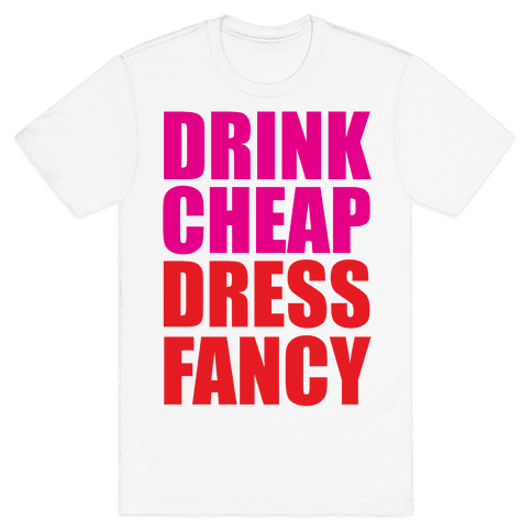 Drink Cheap, Dress Fancy Mens T-Shirt