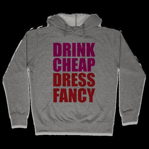Drink Cheap, Dress Fancy Hooded Sweatshirt