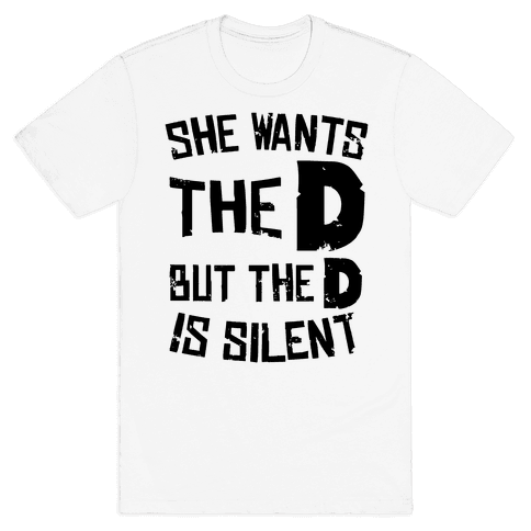 She Wants The D, But The D Is Silent Mens T-Shirt