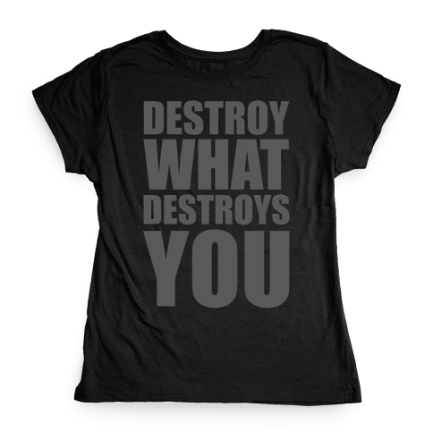 Destroy What Destroys You Womens T-Shirt