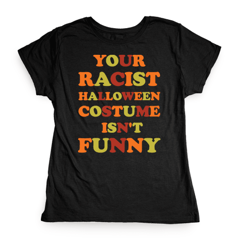Your Racist Halloween Costume Isn't Funny Womens T-Shirt