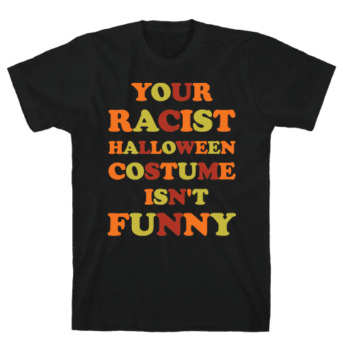 Your Racist Halloween Costume Isn't Funny Mens T-Shirt