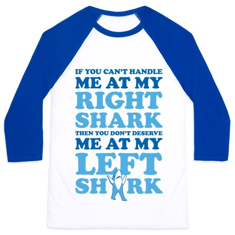 If You Can't Handle Me At My Right Shark Then You Don't Deserve Me At My Left Shark Baseball Tee