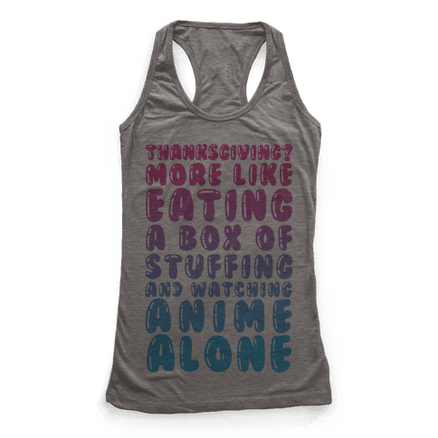 Thanksgiving? More Like Eating A Box Of Stuffing And Watching Anime Alone Racerback Tank Top
