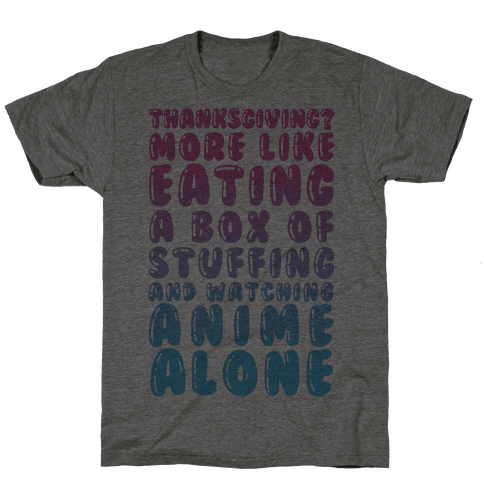 Thanksgiving? More Like Eating A Box Of Stuffing And Watching Anime Alone Mens T-Shirt