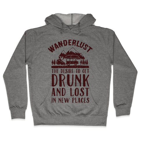 Wanderlust- The Desire to Get Drunk and Lost in New Places Hooded Sweatshirt