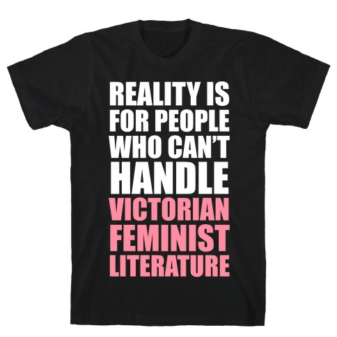 Reality Is For People Who Can't Handle Victorian Feminist Literature (White Ink) T-Shirt