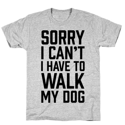 Sorry I Can't I Have To Walk My Dog T-Shirt