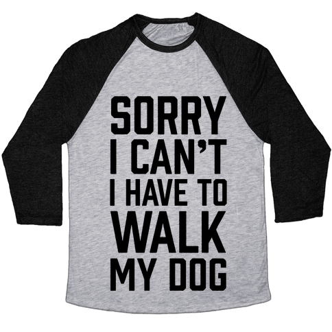 Sorry I Can't I Have To Walk My Dog Baseball Tee