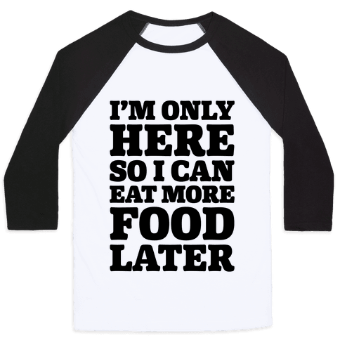 I'm Only Here So I Can Eat More Food Later Baseball Tee